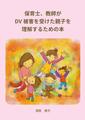 保育士、教師が DV被害を受けた親子を 理解するための本