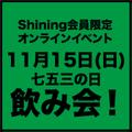 11月15日(日) Shining限定オンラインイベント 七五三の日飲み会!