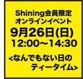 9月26日(日) 12:00〜14:30 Shining限定オンラインイベント <なんでもない日のティータイム>