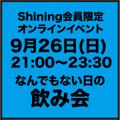 9月26日(日) 21:00〜23:30 Shining限定オンラインイベント <なんでもない日の飲み会>