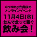 11月4日(水) Shining限定オンラインイベント 飲んで食って騒ぐ飲み会!