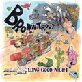BROWNTROUT/LONG GOOD-NIGHT