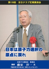 【タイトル】2011/10/18 第139回 日本は原子力選択の原点に戻れ 藤家 洋一 (前原子力委員会委員長)