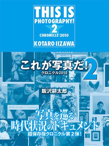 飯沢耕太郎「これが写真だ! 2 クロニクル2010」