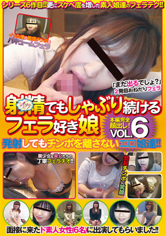 射精てもしゃぶり続けるフェラ好き娘 Vol.6