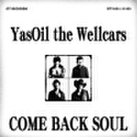 YAS OIL THE WELLCARS / COME BACK SOUL