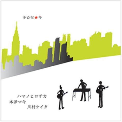 ハマノヒロチカ&川村ケイタ&本夛マキ「キ★セ★キ」