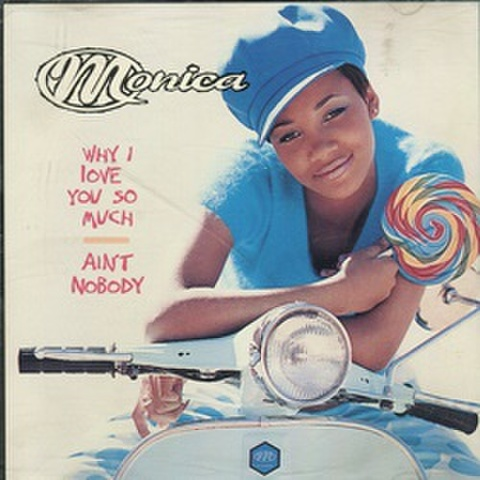 Monica / Why I Love You So Much - Ain't Nobody