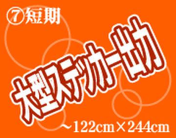 ⑦短期 大型ステッカー出力 ~1220mm×2440mm