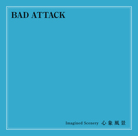 BAD ATTACK / Imagined Scenery 心象風景
