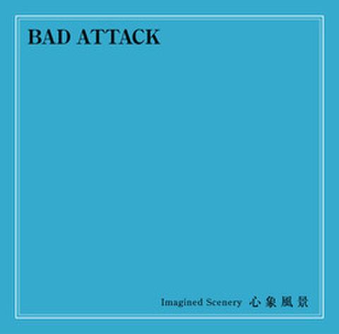 BAD ATTACK / Imagined Scenery 心象風景