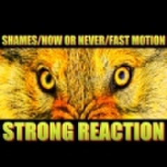 SHAMES, NOW OR NEVER, FAST MOTION / STRONG REACTION
