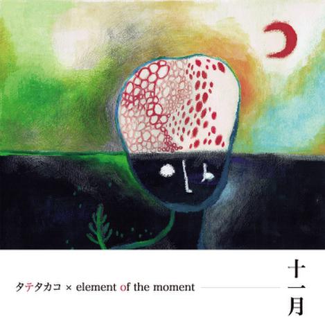 タテタカコ & element of the moment 「十一月」