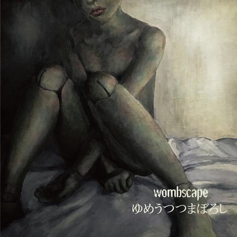 wombscape - ゆめうつつまぼろし