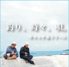 キャッチ&リリース『釣り、時々、唄。』
